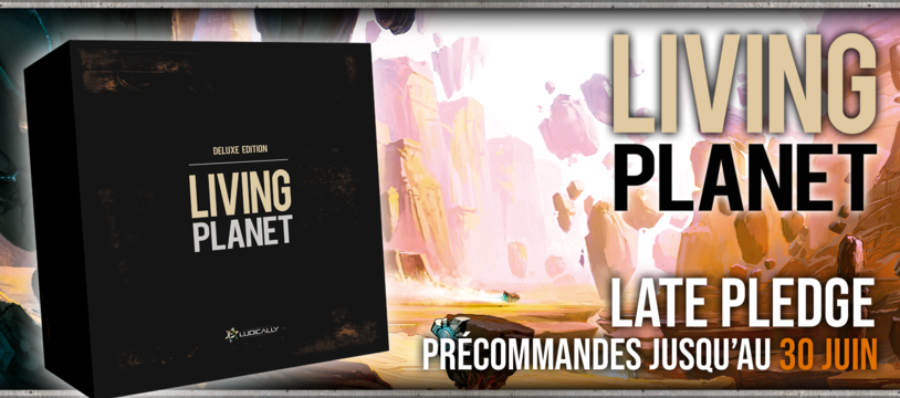 LIVING PLANET : Cloture des Late Pledges le 30 Juin !